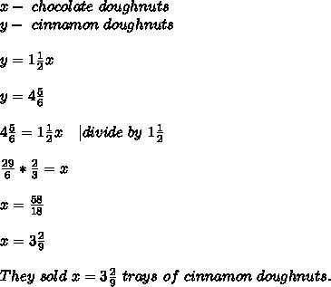 x-\ chocolate\ doughnuts\\y-\ cinnamon\ doughnuts\\\\y=1\frac{1}{2}x\\\\y=4\frac{5}{6}\\\\4\frac{5}{6}=1\frac{1}{2}x\ \ \ | divide\ by\ 1\frac{1}{2}\\\\\frac{29}{6}*\frac{2}{3}=x\\\\x=\frac{58}{18}\\\\x=3\frac{2}{9}\\\\They\ sold\ x=3\frac{2}{9}\ trays\ of\ cinnamon\ doughnuts.