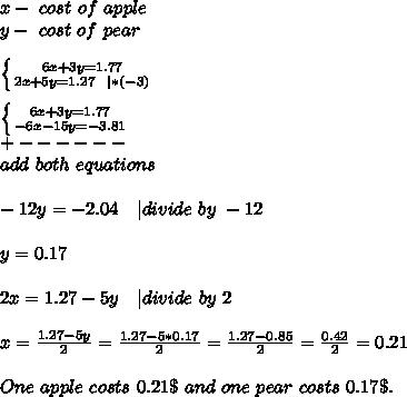 x-\ cost\ of\ apple\\y-\ cost\ of\ pear\\\\ \left \{ {{6x+3y=1.77} \atop {2x+5y=1.27\ \ | *(-3)}} \right. \\\\  \left \{ {{6x+3y=1.77} \atop {-6x-15y=-3.81}} \right. \\+------\\add\  both\ equations\\\\-12y=-2.04\ \ \ | divide\ by\ -12\\\\y=0.17\\\\2x=1.27-5y\ \ \ | divide\ by\ 2\\\\x=\frac{1.27-5y}{2}=\frac{1.27-5*0.17}{2}=\frac{1.27-0.85}{2}=\frac{0.42}{2}=0.21\\\\One\ apple\ costs\ 0.21\$\ and\ one\ pear\ costs\ 0.17\$.