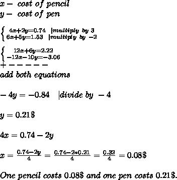 x-\ cost\ of\ pencil\y-\ cost\ of\ pen\\ \left \{ {{4x+2y=0.74\ \ | multiply\ by\ 3} \atop {6x+5y=1.53\ \ | multiply\ by\ -2}} \right. \\  \left \{ {{12x+6y=2.22} \atop {-12x-10y=-3.06}} \right. \+-----\add\ both\ equations\\-4y=-0.84\ \ \ | divide\ by\ -4\\y=0.21\$\\4x=0.74-2y\\x=\frac{0.74-2y}{4}=\frac{0.74-2*0.21}{4}=\frac{0.32}{4}=0.08\$\\One\ pencil\ costs\ 0.08\$\ and \ one\ pen\ costs\ 0.21\$.