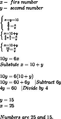 x-\ firs\ number\y-\ second\ number\\ \left \{ {{x-y=10} \atop {\frac{\frac{5}{6}}{\frac{1}{2}}=\frac{x}{y}}} \right. \\ \left \{ {{x=10+y} \atop {\frac{5}{6}*\frac{2}{1}=\frac{x}{y}}} \right. \\\left \{ {{x=10+y} \atop {\frac{10}{6}=\frac{x}{y}}} \right. \\\10y=6x\Substute\ x=10+y\\10y=6(10+y)\10y=60+6y\ \ \ |Subtract\ 6y\4y=60\ \ \ |Divide\ by\ 4\\y=15\x=25\\Numbers\ are\ 25\ and\ 15.