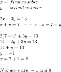x-\ first\ number\\y-\ second \ number\\\\2x+3y=13\\x+y=7\ \ -->\ \ x=7-y\\\\2(7-y)+3y=13\\14-2y+3y=13\\14+y=13\\y=-1\\x=7+1=8\\\\Numbers\ are\ -1\ and\ 8.