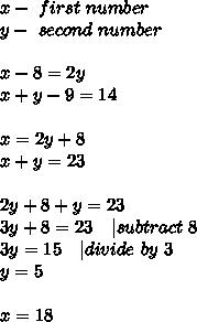 x-\ first \ number\y-\ second\ number\\x-8=2y\x+y-9=14\\x=2y+8\x+y=23\\2y+8+y=23\3y+8=23\ \ \ |subtract\ 8\3y=15\ \ \ |divide\ by\ 3\y=5\\x=18