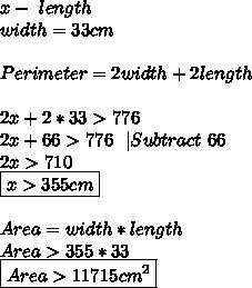 x-\ length\\width=33cm\\\\Perimeter=2width+2length\\\\2x+2*33>776\\2x+66>776\ \ |Subtract\ 66\\2x>710\\\boxed{x>355cm}\\\\Area=width*length\\Area>355*33\\\boxed{Area>11715cm^2}