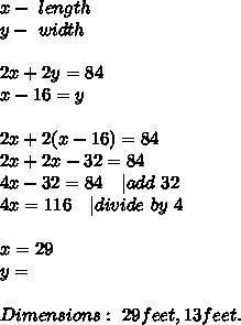 x-\ length\\y-\ width\\\\2x+2y=84\\x-16=y\\\\2x+2(x-16)=84\\2x+2x-32=84\\4x-32=84\ \ \   add \ 32\\4x=116\ \ \   divide\ by\ 4\\\\ x=29\\y=\\\\Dimensions:\ 29feet, 13feet.