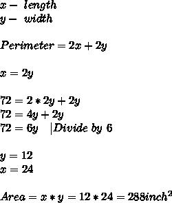 x-\ length\y-\ width\\Perimeter=2x+2y\\x=2y\\72=2*2y+2y\72=4y+2y\72=6y\ \ \ |Divide\ by\ 6\\y=12\x=24\\Area=x*y=12*24=288inch^2