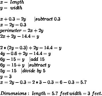 x-\ length\y-\ width\\x+0.3=2y\ \ \ \ \ | subtract\ 0.3\x=2y-0.3\perimeter=2x+2y\ 2x+2y-14.4=y\\2*(2y-0.3)+2y-14.4=y\4y-0.6+2y-14.4=y\6y-15=y\ \ \ | add\ 15\6y=15+y\ \ | subtract\ y\5y=15\ \ \ | divide\ by\ 5\y=3\x=2y-0.3=2*3-0.3=6-0.3=5.7\\Dimensions:\ length=5.7\ feet\, width=3\ feet.