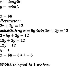 x-\ length\\y- \ width\\\\x=5y\\Perimeter:\\ 2x+2y=12\\substituting\ x=5y\ into\ 2x+2y=12\\2*5y+2y=12\\10y+2y=12\\12y=12\\y=1\\x=5y=5*1=5\\\\Width\ is\ equal\ to\ 1\ inches.