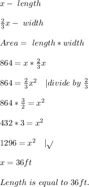 x-\ length\\\\\frac{2}{3}x-\ width\\\\Area=\ length*width\\\\864=x*\frac{2}{3}x\\\\864=\frac{2}{3}x^2\ \ \ | divide\ by\ \frac{2}{3}\\\\864*\frac{3}{2}=x^2\\\\432*3=x^2\\\\1296=x^2\ \ \ | \sqrt{}\\\\x=36ft\\\\Length\ is \ equal\ to\ 36ft.