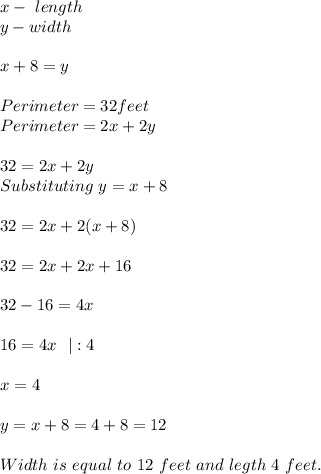 x-\ length\\y-width\\\\ x+8=y\\\\Perimeter=32feet\\Perimeter=2x+2y\\\\32=2x+2y\\Substituting\ y=x+8\\\\32=2x+2(x+8)\\\\32=2x+2x+16\\\\32-16=4x\\\\16=4x\ \  :4\\\\x=4\\\\y=x+8=4+8=12\\\\Width\ is\ equal\ to \ 12\ feet\ and\ legth\ 4\ feet.
