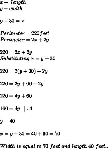 x-\ length\\y-width\\\\ y+30=x\\\\Perimeter=220feet\\Perimeter=2x+2y\\\\220=2x+2y\\Substituting\ x=y+30\\\\220=2(y+30)+2y\\\\220=2y+60+2y\\\\220=4y+60\\\\160=4y\ \ |:4\\\\y=40\\\\x=y+30=40+30=70\\\\Width\ is\ equal\ to \ 70\ feet\ and\ length\ 40\ feet..