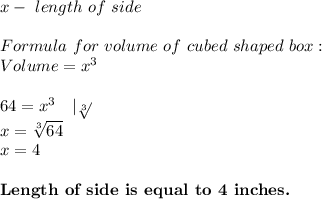 x-\ length\ of\ side\\Formula\ for\ volume\ of\ cubed\ shaped\ box:\Volume=x^3\\64=x^3\ \ \ |\sqrt[3]{}\x=\sqrt[3]{64}\x=4\\\textbf{Length\ of\ side\ is\ equal\ to\ 4\ inches.}