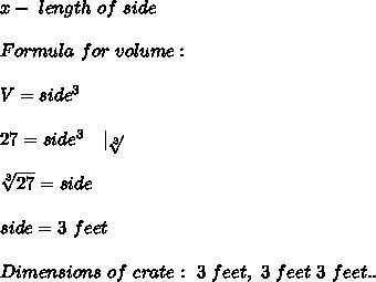 x-\ length\ of\ side\\\\ Formula\ for\ volume:\\\\V=side^3\\\\27=side^3\ \ \ |\sqrt[3]{}\\\\\sqrt[3]{27}=side\\\\side=3\ feet\\\\Dimensions\ of\ crate:\ 3\ feet,\ 3\ feet\ 3\ feet ..