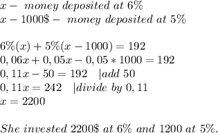 x-\ money \ deposited\ at\ 6\%\x-1000\$-\ money\ deposited\ at\ 5\%\\6\%(x)+5\%(x-1000)=192\0,06x+0,05x-0,05*1000=192\0,11x-50=192\ \ \ | add\ 50\0,11x=242\ \ \ | divide\ by\ 0,11\x=2200\\She\ invested\ 2200\$\ at\ 6\%\ and\ 1200\ at\ 5\%.
