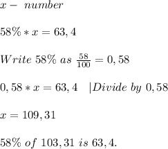 x-\ number\\58\%*x=63,4\\ Write\ 58\%\ as\ \frac{58}{100}=0,58 \\0,58*x=63,4\ \ \ |Divide\ by\ 0,58\\x=109,31\\58\%\ of\ 103,31\ is\ 63,4.