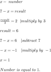 x-\ number\\7-x=result\\ \frac{result}{3}=2\ \ | multiply\ by\ 3\\result=6\\7-x=6\ \ \ | subtract\ 7\\-x=-1\ \ \ | multiply\ by\ -1\\x=1\\Number\ is\ equal \ to\ 1.