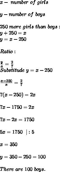 x-\ number\ of\ girls\\y-number\ of\ boys\\250\ more\ girls\ than\ boys:\y+250=x\ y=x-250\\Ratio:\\ \frac{y}{x}=\frac{2}{7}\Substitude\ y=x-250\\\frac{x-250}{x}=\frac{2}{7}\\7(x-250)=2x\\7x-1750=2x\\7x-2x=1750\\5x=1750\ \ |:5\\x=350\\y=350-250=100\\There\ are\ 100\ boys.