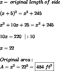 x-\ original\ length\ of\ side\\\\(x+5)^2=x^2+245\\\\x^2+10x+25=x^2+245\\\\10x=220\ \ |:10\\\\x=22\\\\Original\ area:\\A=x^2=22^2=\boxed{484\ ft^2}