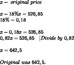x-\ original\ price\\\\x-18\%x=526,85\\18\%=0,18\\\\x-0,18x=526,85\\0,82x=526,85\ \ \ |Divide\ by\ 0,82\\\\x=642,5\\\\Original \price\ was\ 642,5.