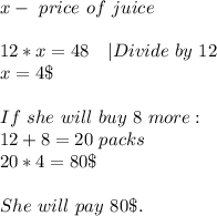 x-\ price\ of\ juice\\12*x=48\ \ \ |Divide\ by\ 12\x=4\$\\If\ she\ will\ buy\ 8\ more:\12+8=20\ packs\\20*4=80\$\\She\ will \ pay\ 80\$.