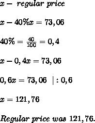 x-\ regular\ price\\\\x-40\%x=73,06\\\\40\%=\frac{40}{100}=0,4\\\\x-0,4x=73,06\\\\0,6x=73,06\ \ |:0,6\\\\x=121,76\\\\Regular\ price\ was\ 121,76.