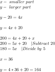 x-\ smaller\ part\y-\ larger\ part\\y-20=4x\\y=4x+20\\200=4x+20+x\200=5x+20\ \ \ |Subtract\ 20\180=5x\ \ \ |Divide\ by\ 5\\x=36\\y=4*36+20=164