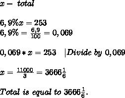 x-\ total\\\\6,9\%x=253\\6,9\%=\frac{6,9}{100}=0,069\\\\0,069*x=253\ \ \ |Divide\ by\ 0,069\\\\x=\frac{11000}{3}=3666\frac{1}{6}\\\\Total\ is\ equal\ to \ 3666\frac{1}{6}.