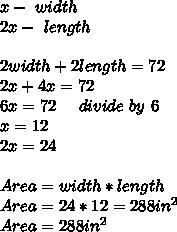 x-\ width\\2x-\ length\\\\\2width+2length=72\\2x+4x=72\\6x=72\ \ \ \ divide\ by\ 6\\x=12\\2x=24\\\\Area=width*length\\Area=24*12=288in^2\\ Area=288in^2