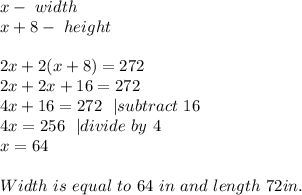 x-\ width\x+8-\ height\\2x+2(x+8)=272\2x+2x+16=272\4x+16=272\ \ | subtract\ 16\4x=256\ \ | divide\ by\ 4\x=64\\Width\ is \ equal\ to\ 64\ in\ and\ length\ 72in.