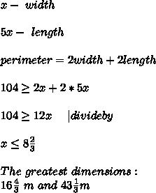 x-\ width\\\\5x-\ length\\\\perimeter= 2width+2length\\\\104\geq2x+2*5x\\\\104\geq12x\ \ \ \ | divide by\ \\\\ x\leq 8 \frac{2}{3}\\\\ The\ greatest\ dimensions:\\16\frac{4}{3}\ m\  and\ 43\frac{1}{3}m