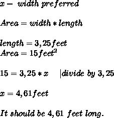 x-\ width\ preferred\\Area=width*length\\length=3,25feet\Area=15feet^2\\15=3,25*x\ \ \ \ | divide\ by\ 3,25\\x=4,61feet\\It\ should\ be\ 4,61\ feet \ long.