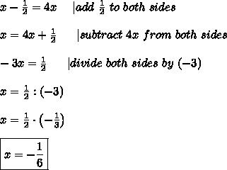 x-\frac{1}{2}=4x\ \ \ \ |add\ \frac{1}{2}\ to\ both\ sides\\x=4x+\frac{1}2\ \ \ \ \ |subtract\ 4x\ from\ both\ sides\\-3x=\frac{1}{2}\ \ \ \ \ |divide\ both\ sides\ by\ (-3)\\x=\frac{1}{2}:(-3)\\x=\frac{1}{2}\cdot\left(-\frac{1}{3}\right)\\\boxed{x=-\frac{1}{6}}