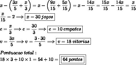 x-\left(\dfrac{3x}{5}+\dfrac{x}{3}\right)=x-\left(\dfrac{9x}{15}+\dfrac{5x}{15}\right)=x-\dfrac{14x}{15}=\dfrac{15x}{15}-\dfrac{14x}{15}=\dfrac{x}{15}\\\\\dfrac{x}{15}=2\Longrightarrow \boxed{x=30\;jogos}\\\\e=\dfrac{x}{3}\Longrightarrow e=\dfrac{30}{3}\Longrightarrow\boxed{e=10\;empates}\\\\v=\dfrac{3x}{5}\Longrightarrow v=\dfrac{3\cdot30}{5}\Longrightarrow\boxed{v=18\;vitorias}\\\\Pontuacao\;total:\\18\times3+10\times1=54+10=\boxed{\boxed{64\;pontos}}