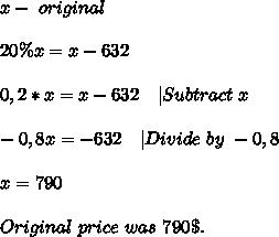x- \ original \price\\\\20\%x=x-632\\\\0,2*x=x-632\ \ \ |Subtract\ x\\\\-0,8x=-632\ \ \ |Divide\ by\ -0,8\\\\x=790\\\\Original\ price\ was\ 790\$.