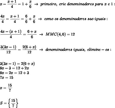 x- \dfrac{x+1}{4}= 1+\dfrac{x}{6}~\to~primeiro,~crie~denominadores~para~x~e~1:\\\\\\ \dfrac{4x}{4}- \dfrac{x+1}{4}= \dfrac{6}{6}+ \dfrac{x}{6}~\to~como~os~denominadores~sao~iguais:\\\\\\ \dfrac{4x-(x+1)}{4}= \dfrac{6+x}{6}~\to~MMC(4,6)=12\\\\\\ \dfrac{3(3x-1)}{12}=\dfrac{2(6+x)}{12}~\to~denominadores~iguais,~elimine-os:\\\\\\3(3x-1)=2(6+x)\\9x-3=12+2x\\9x-2x=12+3\\7x=15\\\\x= \dfrac{15}{7}\\\\\\S=\left\{ \dfrac{15}{7}\right\}