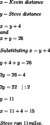 x- Kevin\ distance\\y-Steve\ distance\\x=y+4\and\x+y=26\\Substituting\ x=y+4\\y+4+y=26\\2y=26-4\\2y=22\ \ \ |:2\\y=11\\x=11+4=15\\Steve \ ran\ 11miles.