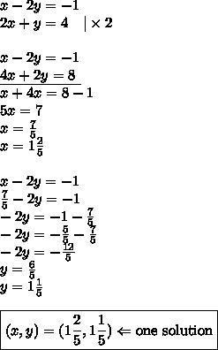 x-2y=-1 \\2x+y=4 \ \ \ |\times 2 \\ \\x-2y=-1 \\\underline{4x+2y=8 \ } \\x+4x=8-1 \\5x=7 \\x=\frac{7}{5} \\x=1 \frac{2}{5} \\ \\x-2y=-1 \\\frac{7}{5}-2y=-1 \\-2y=-1-\frac{7}{5} \\-2y=-\frac{5}{5}-\frac{7}{5} \\-2y=-\frac{12}{5} \\y=\frac{6}{5} \\y=1 \frac{1}{5} \\ \\\boxed{(x,y)=(1\frac{2}{5}, 1 \frac{1}{5}) \Leftarrow \hbox{one solution}}