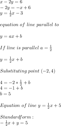 x-2y=6\\-2y=-x+6\\y=\frac{1}{2}x-3\\\\equation\ of\ line\ parallel\ to \given \one\\\\y=ax+b\\\\If\ line\ is\ parallel\ a=\frac{1}{2}\\\\y=\frac{1}{2}x+b\\\\Substituting\ point\ (-2,4)\\\\4=-2*\frac{1}{2}+b\\4=-1+b\\b=5\\\\Equation\ of\ line\ y=\frac{1}{2}x+5\\\\Standard form:\\ -\frac{1}{2}x+y=5