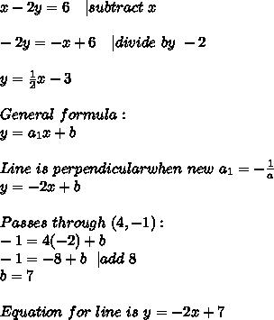 x-2y=6\ \ \ | subtract\ x\\-2y=-x+6\ \ \ | divide\ by\ -2\\y=\frac{1}{2}x-3\\General\ formula:\y=a_1x+b\\Line\ is\ perpendicular when\ new\ a_1=-\frac{1}{a}\y=-2x+b\\Passes\ through\ (4,-1):\-1=4(-2)+b\-1=-8+b\ \ | add\ 8\b=7\\Equation\ for\ line\ is\ y=-2x+7
