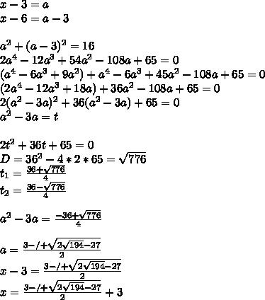 x-3=a\\x-6=a-3\\\\a^2+(a-3)^2=16\\2a^4-12a^3+54a^2-108a+65=0\\(a^4-6a^3+9a^2)+a^4-6a^3+45a^2-108a+65=0\\(2a^4-12a^3+18a)+36a^2-108a+65=0\\2(a^2-3a)^2+36(a^2-3a)+65=0\\a^2-3a=t\\\\2t^2+36t+65=0\\D=36^2-4*2*65=\sqrt{776}\\t_{1}=\frac{36+\sqrt{776}}{4}\\t_{2}=\frac{36-\sqrt{776}}{4}\\\\a^2-3a=\frac{-36+\sqrt{776}}{4} \\ \\ a=\frac{3-/+\sqrt{2\sqrt{194}-27}}{2}\\x-3=\frac{3-/+\sqrt{2\sqrt{194}-27}}{2}\\x=\frac{3-/+\sqrt{2\sqrt{194}-27}}{2}+3