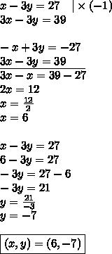 x-3y=27 \ \ \ |\times (-1) \3x-3y=39 \ \-x+3y=-27 \\underline{3x-3y=39 \ \ \ \ \ } \3x-x=39-27 \2x=12 \ x=\frac{12}{2} \x=6 \ \x-3y=27 \6-3y=27 \-3y=27-6 \-3y=21 \y=\frac{21}{-3} \y=-7 \ \\boxed{(x,y)=(6,-7)}