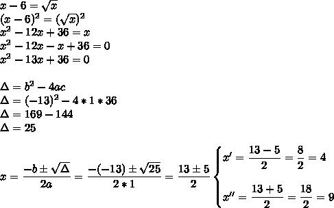x-6= \sqrt{x} \\(x-6)^2=( \sqrt{x} )^2\\ x^{2} -12x+36=x\\x^2-12x-x+36=0\\x^2-13x+36=0\\\\\Delta=b^2-4ac\\\Delta=(-13)^2-4*1*36\\\Delta=169-144\\\Delta=25\\\\x= \dfrac{-b\pm \sqrt{\Delta} }{2a}= \dfrac{-(-13)\pm \sqrt{25} }{2*1}= \dfrac{13\pm5}{2}\begin{cases}x'= \dfrac{13-5}{2}= \dfrac{8}{2}=4\\\\x''= \dfrac{13+5}{2}= \dfrac{18}{2}=9    \end{cases}