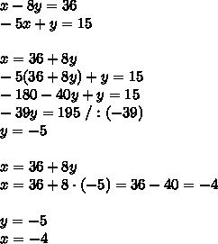 x-8y=36\\-5x+y=15\\\\x=36+8y\\-5(36+8y)+y=15\\-180-40y+y=15\\-39y=195\ /:(-39)\\y=-5\\\\x=36+8y\\x=36 +8 \cdot (-5)=36-40=-4\\\\y=-5\\x=-4