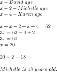 x-David\ age\\x-2-Michelle\ age\\x+4-Karen\ age\\\\x+x-2+x+4=62\\3x=62-4+2\\3x=60\\x=20\\\\20-2=18\\\\Michelle\ is\ 18\ years\ old.