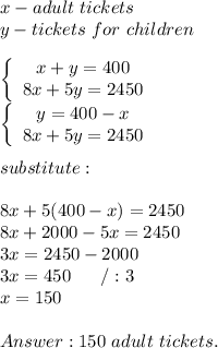 x-adult\ tickets\\y-tickets\ for\ children\\\\  \left\{\begin{array}{ccc}x+y=400\\8x+5y=2450\end{array}\right\\\left\{\begin{array}{ccc}y=400-x\\8x+5y=2450\end{array}\right\\\\substitute:\\\\8x+5(400-x)=2450\\8x+2000-5x=2450\\3x=2450-2000\\3x=450\ \ \ \ \ /:3\\x=150\\\\Answer:150\ adult\ tickets.
