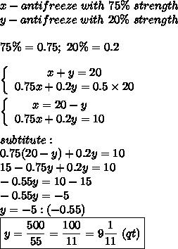 x-antifreeze\ with\ 75\%\ strength\\y-antifreeze\ with\ 20\%\ strength\\\\75\%=0.75;\ 20\%=0.2\\\\\left\{\begin{array}{ccc}x+y=20\\0.75x+0.2y=0.5\times20\end{array}\right\\\\\left\{\begin{array}{ccc}x=20-y\\0.75x+0.2y=10\end{array}\right\\\\subtitute:\\0.75(20-y)+0.2y=10\\15-0.75y+0.2y=10\\-0.55y=10-15\\-0.55y=-5\\y=-5:(-0.55)\\\boxed{y=\frac{500}{55}=\frac{100}{11}=9\frac{1}{11}\ (qt)}
