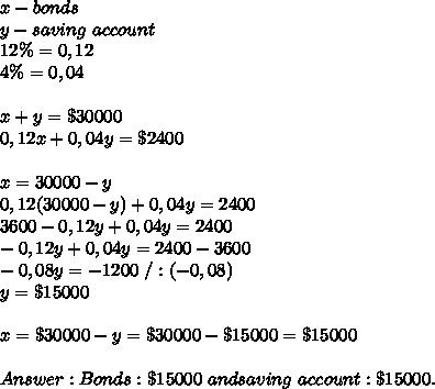x-bonds\\y-saving\ account\\12\%=0,12\\4\%=0,04\\\\x+y=\$30000\\0,12x+0,04y=\$2400\\\\x=30000-y\\0,12(30000-y)+0,04y=2400\\3600-0,12y+0,04y=2400\\-0,12y+0,04y=2400-3600\\-0,08y=-1200\ /:(-0,08)\\y=\$15000\\\\x=\$30000-y=\$30000-\$15000=\$15000\\\\Answer:Bonds:\$15000\ and saving\ account:\$15000.