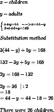 x-children\\y-adults\\ \left \{ {{x+y=44\ \ -->x=44-y} \atop {3*x+5*y=168}\ \ \ \ \ \ \ \ \ \ } \right.  \\Substitution\ method\ \\3(44-y)+5y=168\\132-3y+5y=168\\2y=168-132\\2y=36 \ \ |:2\\y=18\\x=44-y=44-18=26\\There \ were\ 26\ children.