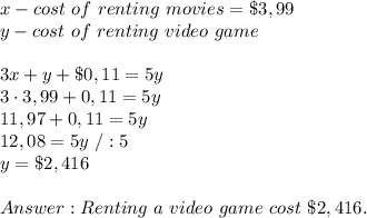x-cost\ of\ renting\ movies=\$3,99\\y-cost\ of\ renting\ video\ game\\\\3x+y+\$0,11=5y\\3 \cdot 3,99+0,11=5y\\11,97+0,11=5y\\12,08=5y\ /:5\\y= \$2,416\\\\Answer: Renting\ a\ video\ game\ cost\ \$2,416.