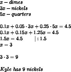 x-dimes\3x-nickels\5x-quarters\\0.1x+0.05\cdot3x+0.25\cdot5x=4.5\0.1x+0.15x+1.25x=4.5\1.5x=4.5\ \ \ \ \ \ \ |:1.5\x=3\\3\cdot3=9\\Kyle\ has\ 9\ nickels
