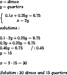 x-dimes\\y-quarters\\\\  \left\{\begin{array}{ccc}0.1x+0.25y=6.75\\x=2y\end{array}\right\\\\solutions:\\\\0.1\cdot2y+0.25y=6.75\\0.2y+0.25y=6.75\\0.45y=6.75\ \ \ \ \ \ /:0.45\\y=15\\\\x=2\cdot15=30\\\\Solution:30\ dimes\ and\ 15\ quarters